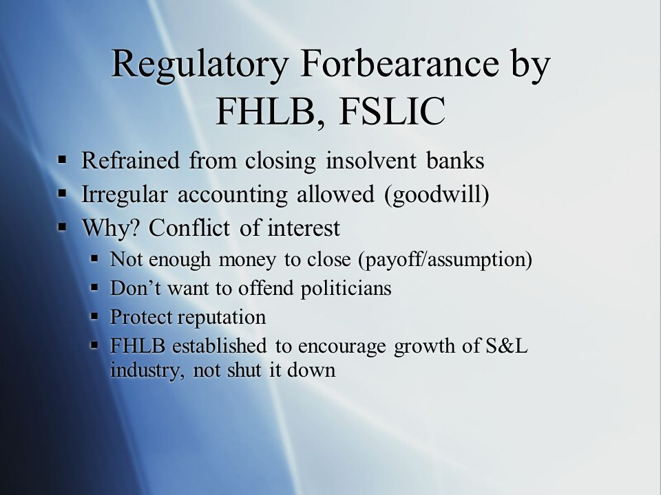 Regulatory Forbearance by FHLB, FSLIC  Refrained from closing insolvent banks  Irregular accounting allowed (goodwill)  Why.