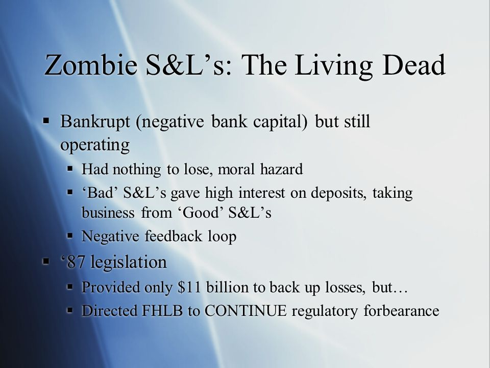 Zombie S&L's: The Living Dead  Bankrupt (negative bank capital) but still operating  Had nothing to lose, moral hazard  'Bad' S&L's gave high inter