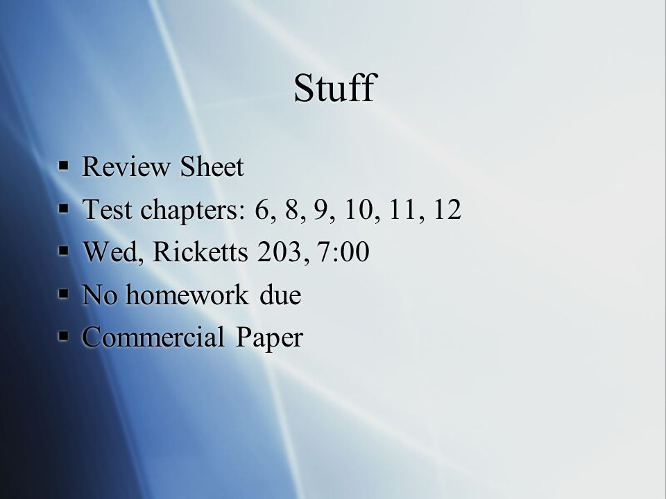 Stuff  Review Sheet  Test chapters: 6, 8, 9, 10, 11, 12  Wed, Ricketts 203, 7:00  No homework due  Commercial Paper  Review Sheet  Test chapters: 6, 8, 9, 10, 11, 12  Wed, Ricketts 203, 7:00  No homework due  Commercial Paper