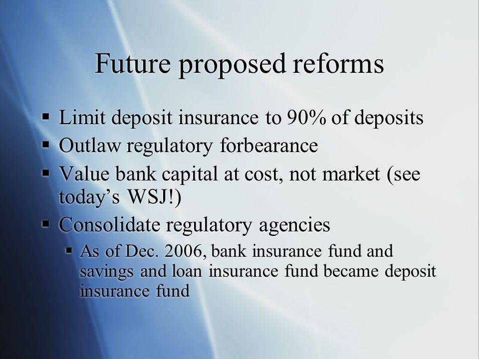 Future proposed reforms  Limit deposit insurance to 90% of deposits  Outlaw regulatory forbearance  Value bank capital at cost, not market (see today's WSJ!)  Consolidate regulatory agencies  As of Dec.