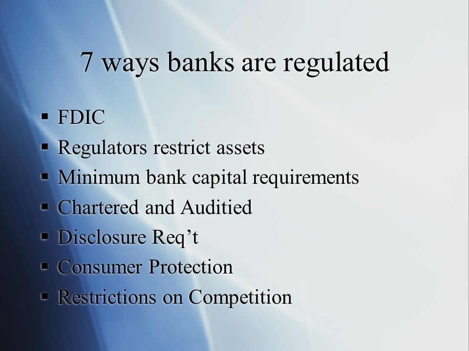 7 ways banks are regulated  FDIC  Regulators restrict assets  Minimum bank capital requirements  Chartered and Auditied  Disclosure Req't  Consumer Protection  Restrictions on Competition  FDIC  Regulators restrict assets  Minimum bank capital requirements  Chartered and Auditied  Disclosure Req't  Consumer Protection  Restrictions on Competition