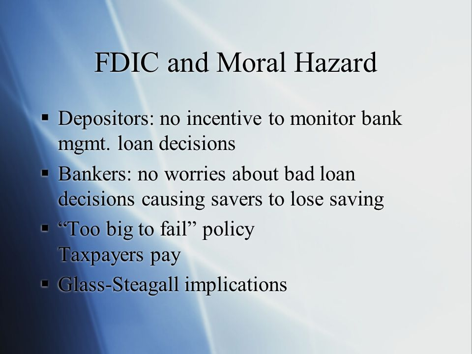 FDIC and Moral Hazard  Depositors: no incentive to monitor bank mgmt.