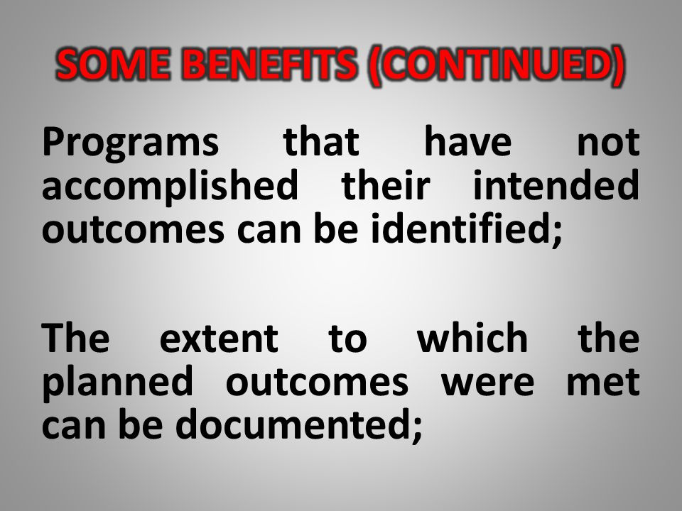 Programs that have not accomplished their intended outcomes can be identified; The extent to which the planned outcomes were met can be documented;