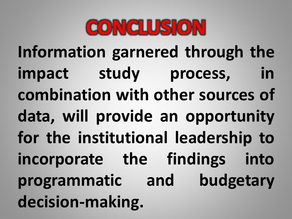 Information garnered through the impact study process, in combination with other sources of data, will provide an opportunity for the institutional le