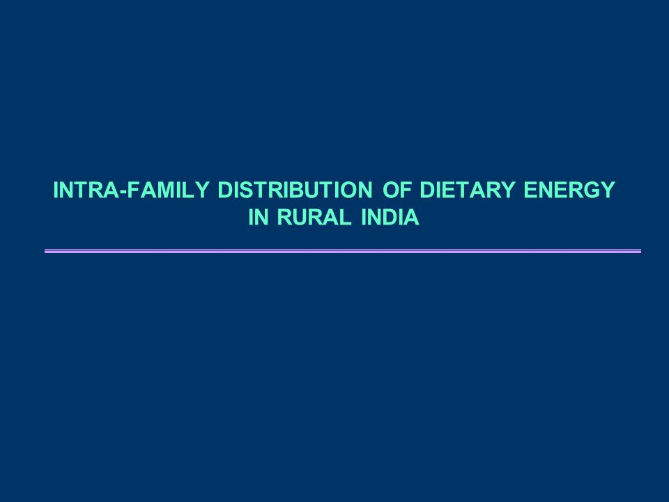 INTRA-FAMILY DISTRIBUTION OF DIETARY ENERGY IN RURAL INDIA