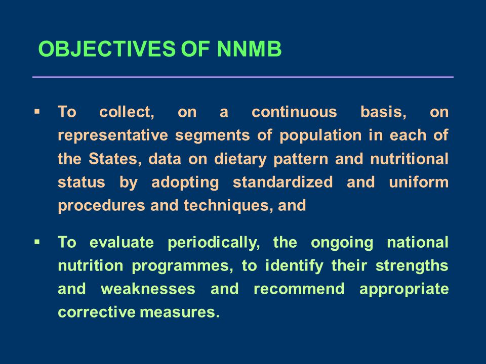 OBJECTIVES OF NNMB  To collect, on a continuous basis, on representative segments of population in each of the States, data on dietary pattern and nutritional status by adopting standardized and uniform procedures and techniques, and  To evaluate periodically, the ongoing national nutrition programmes, to identify their strengths and weaknesses and recommend appropriate corrective measures.