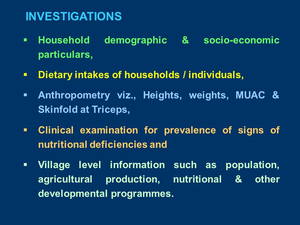 INVESTIGATIONS  Household demographic & socio-economic particulars,  Dietary intakes of households / individuals,  Anthropometry viz., Heights, weights, MUAC & Skinfold at Triceps,  Clinical examination for prevalence of signs of nutritional deficiencies and  Village level information such as population, agricultural production, nutritional & other developmental programmes.