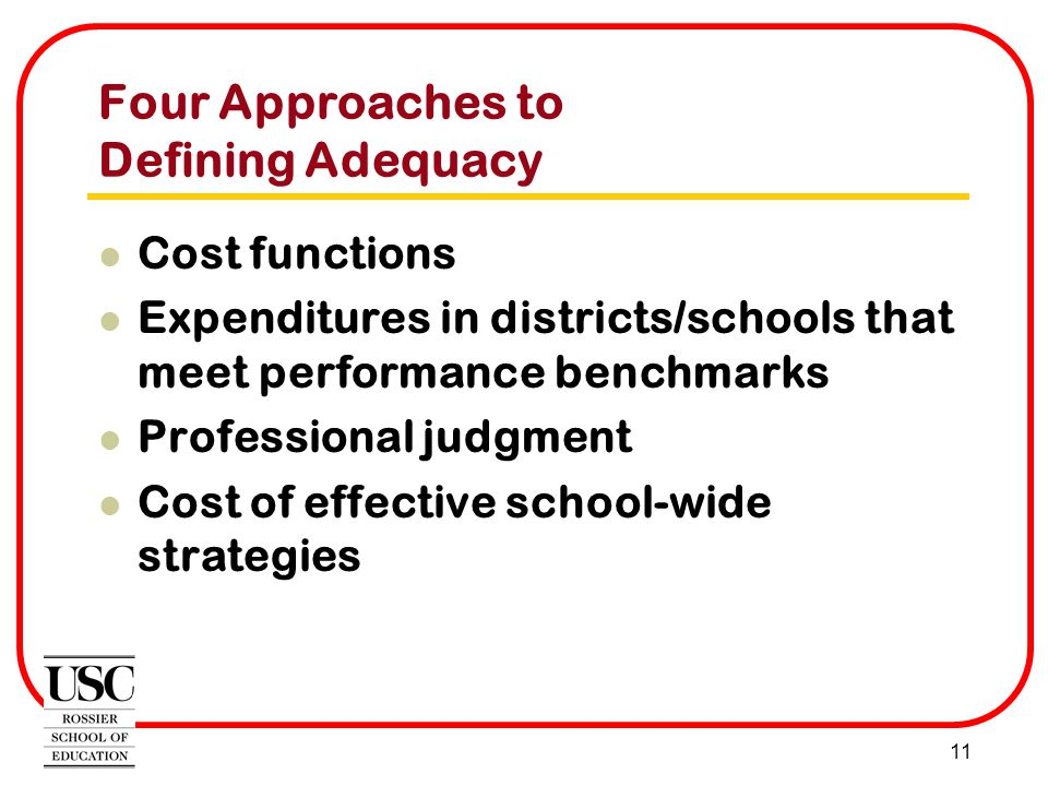 11 Four Approaches to Defining Adequacy Cost functions Expenditures in districts/schools that meet performance benchmarks Professional judgment Cost of effective school-wide strategies