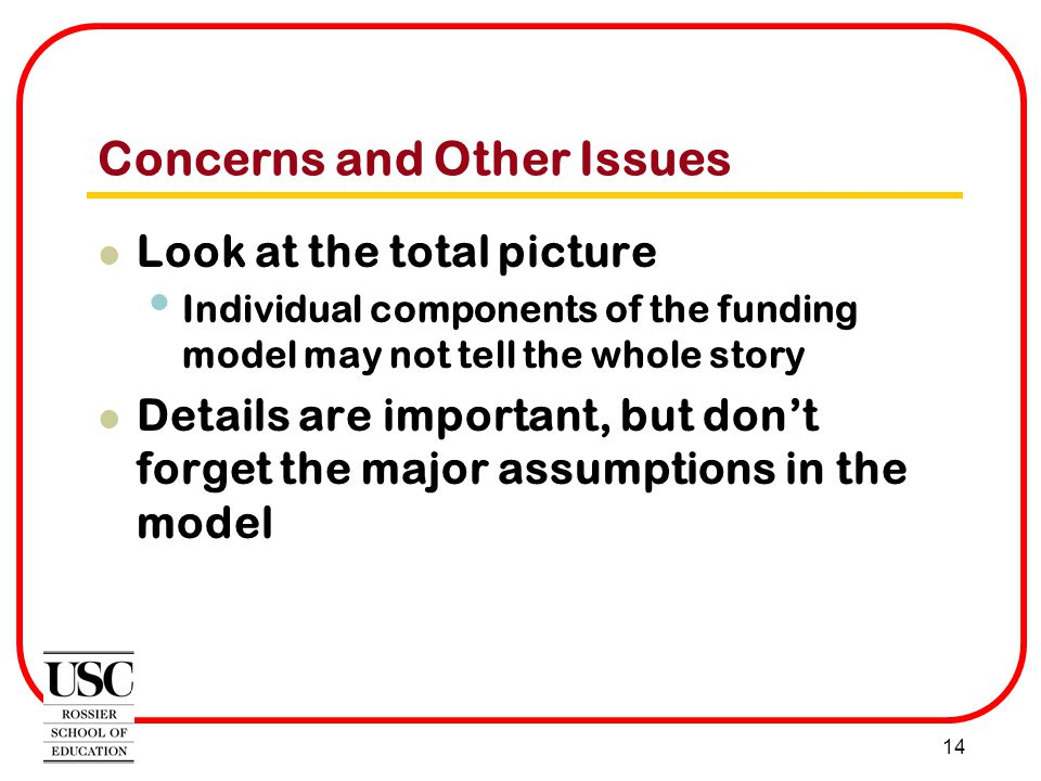 14 Concerns and Other Issues Look at the total picture Individual components of the funding model may not tell the whole story Details are important, but don't forget the major assumptions in the model