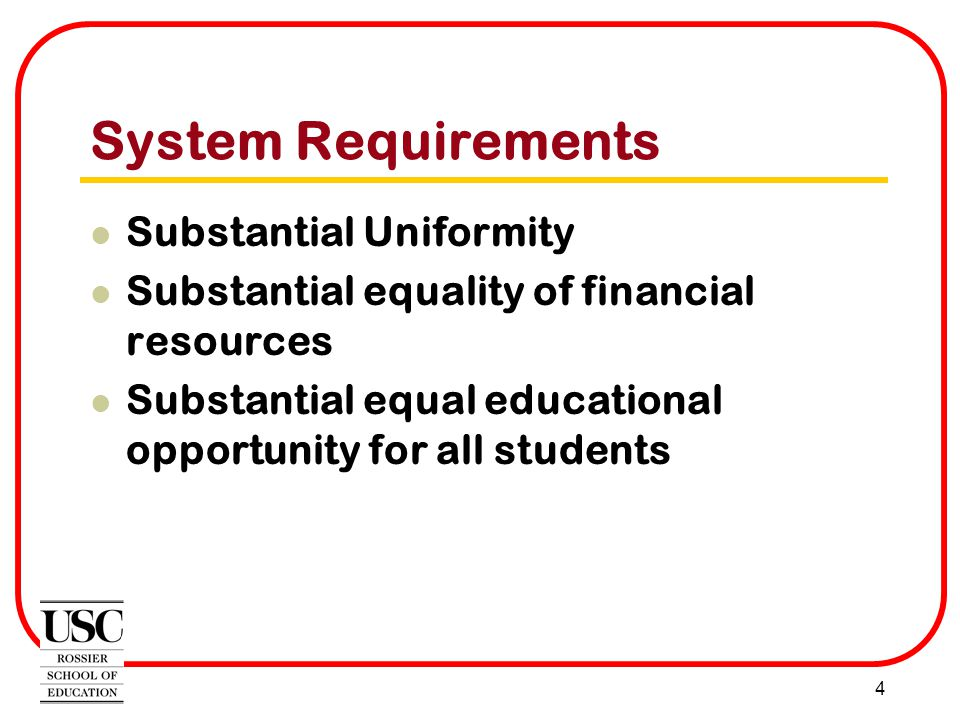 4 System Requirements Substantial Uniformity Substantial equality of financial resources Substantial equal educational opportunity for all students