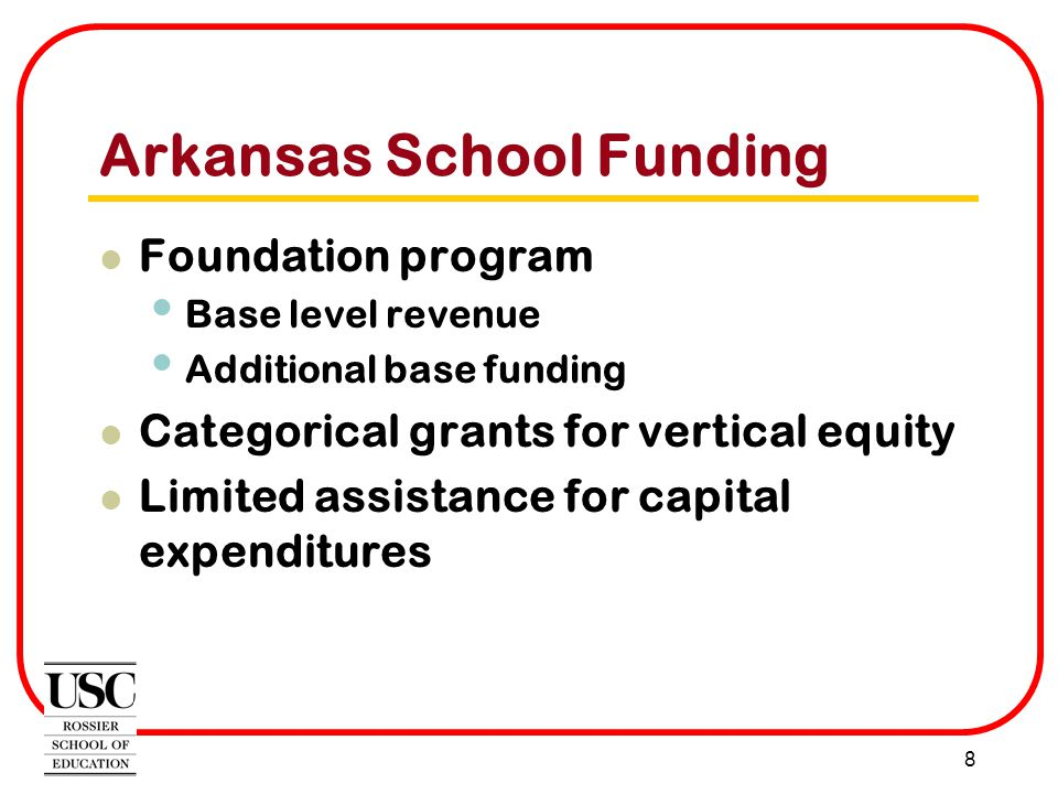 8 Arkansas School Funding Foundation program Base level revenue Additional base funding Categorical grants for vertical equity Limited assistance for capital expenditures