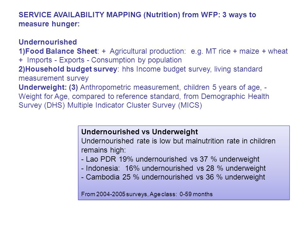 SERVICE AVAILABILITY MAPPING (Nutrition) from WFP: 3 ways to measure hunger: Undernourished 1)Food Balance Sheet: + Agricultural production: e.g.