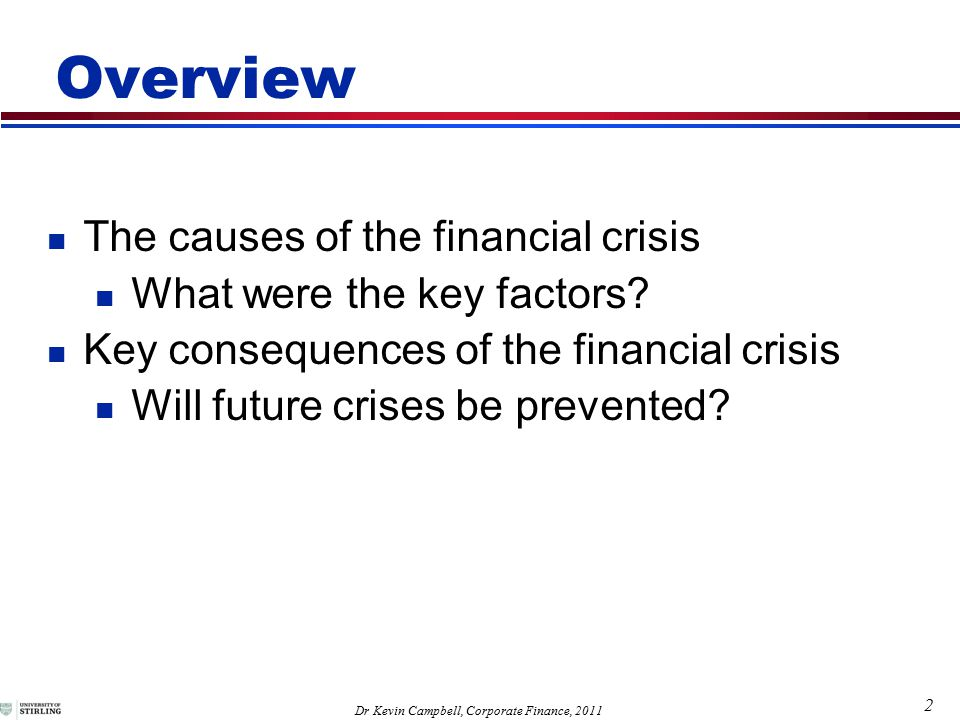 2 Dr Kevin Campbell, Corporate Finance, 2011 Overview The causes of the financial crisis What were the key factors.