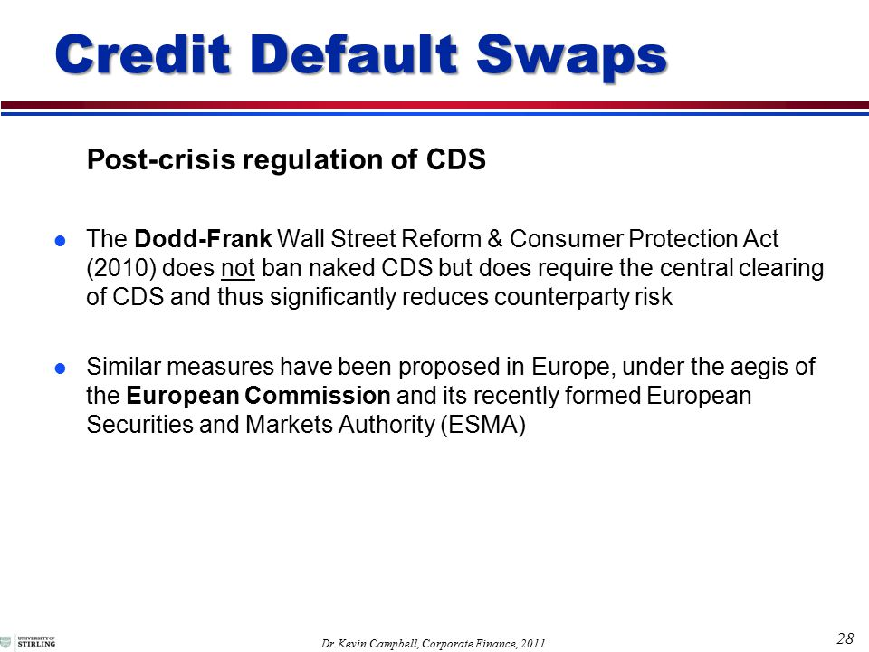 28 Dr Kevin Campbell, Corporate Finance, 2011 Post-crisis regulation of CDS l The Dodd-Frank Wall Street Reform & Consumer Protection Act (2010) does not ban naked CDS but does require the central clearing of CDS and thus significantly reduces counterparty risk l Similar measures have been proposed in Europe, under the aegis of the European Commission and its recently formed European Securities and Markets Authority (ESMA) Credit Default Swaps