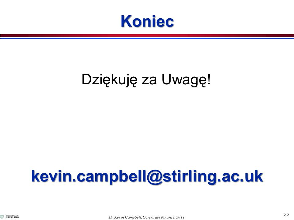 33 Dr Kevin Campbell, Corporate Finance, 2011 kevin.campbell@stirling.ac.uk Dziękuję za Uwagę.