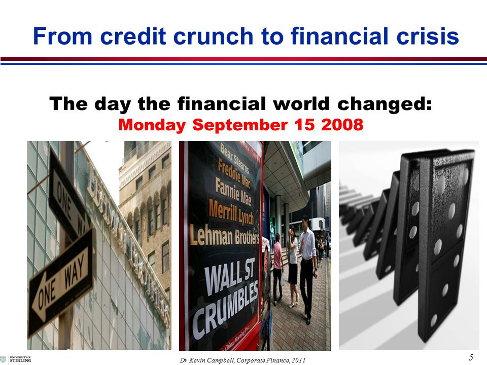 5 Dr Kevin Campbell, Corporate Finance, 2011 The day the financial world changed: Monday September 15 2008 From credit crunch to financial crisis