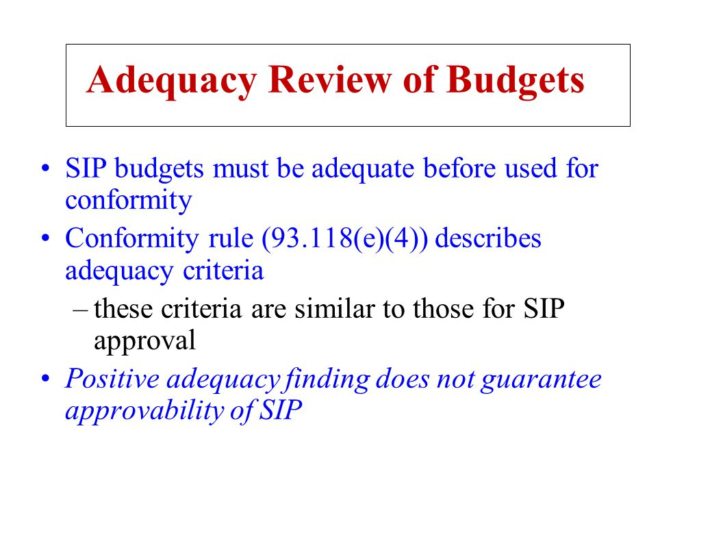 Adequacy Review of Budgets SIP budgets must be adequate before used for conformity Conformity rule (93.118(e)(4)) describes adequacy criteria –these c