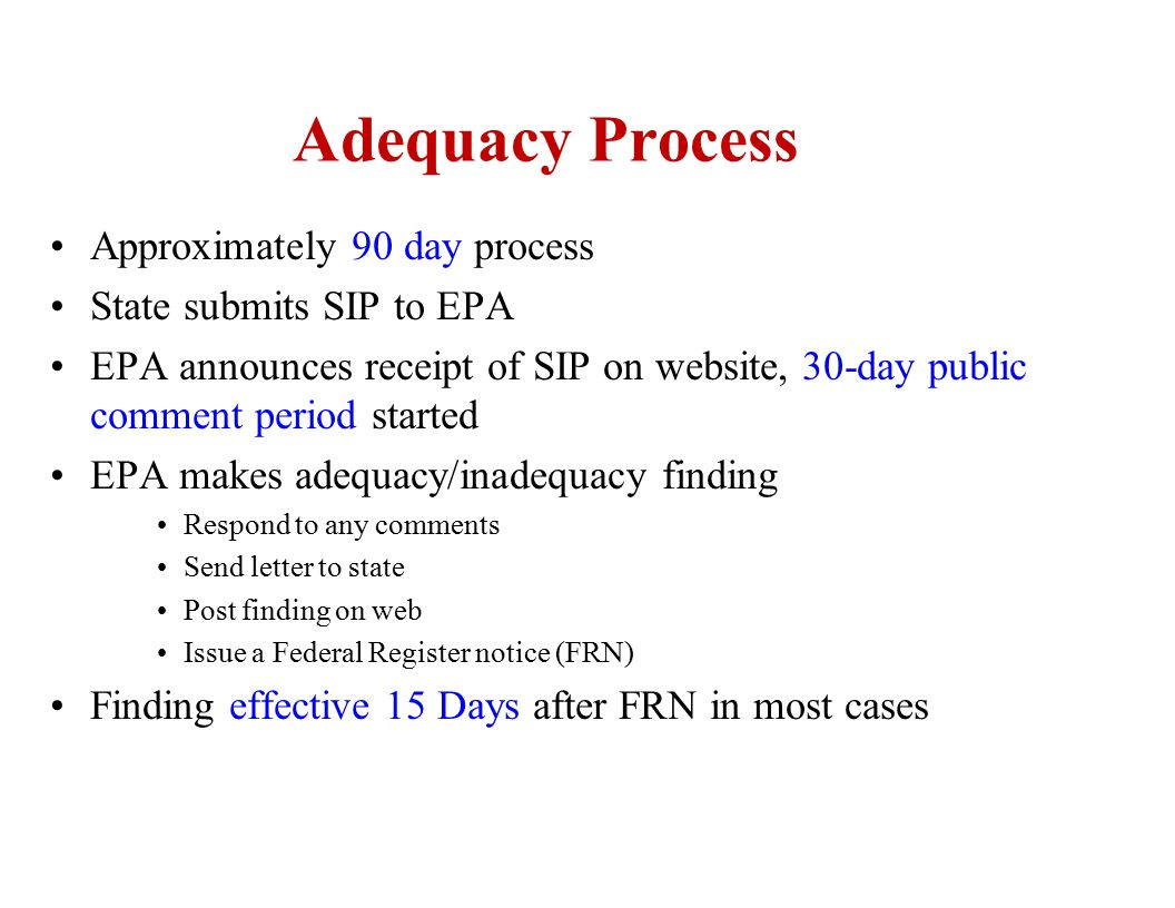Adequacy Process Approximately 90 day process State submits SIP to EPA EPA announces receipt of SIP on website, 30-day public comment period started E