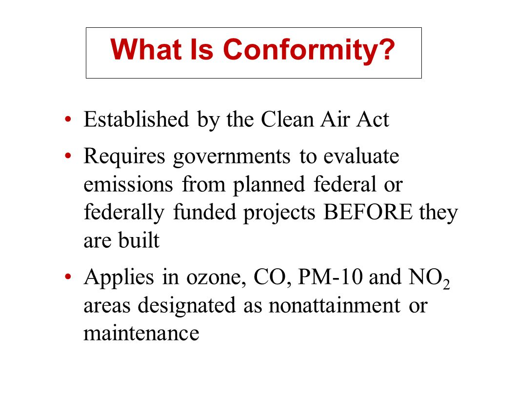 What Is Conformity? Established by the Clean Air Act Requires governments to evaluate emissions from planned federal or federally funded projects BEFO