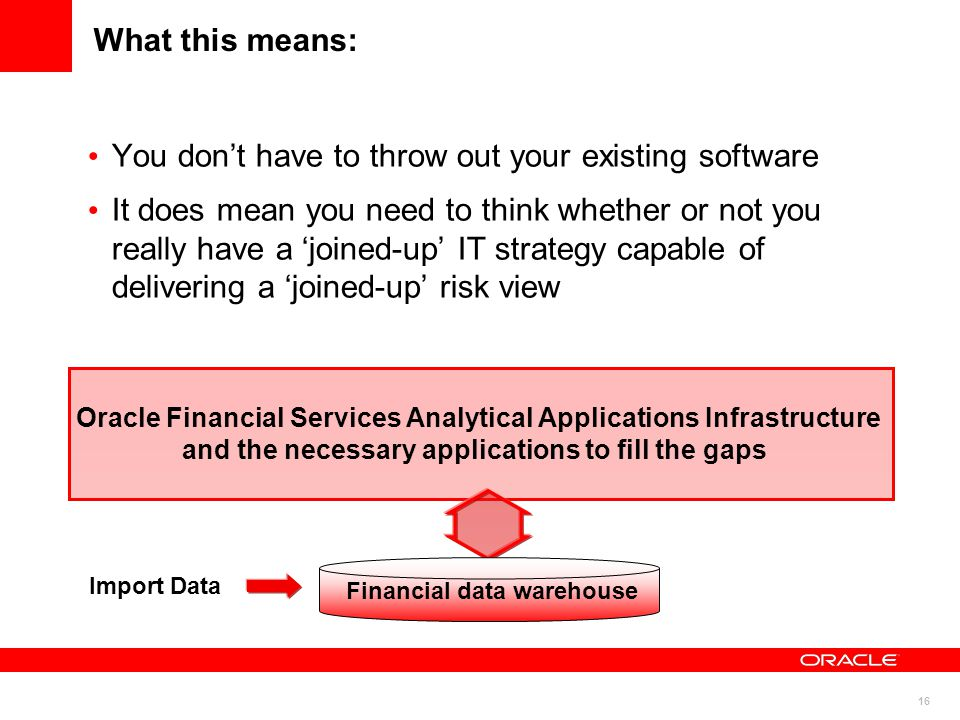 16 What this means: You don't have to throw out your existing software It does mean you need to think whether or not you really have a 'joined-up' IT strategy capable of delivering a 'joined-up' risk view Oracle Financial Services Analytical Applications Infrastructure and the necessary applications to fill the gaps Import Data Financial data warehouse