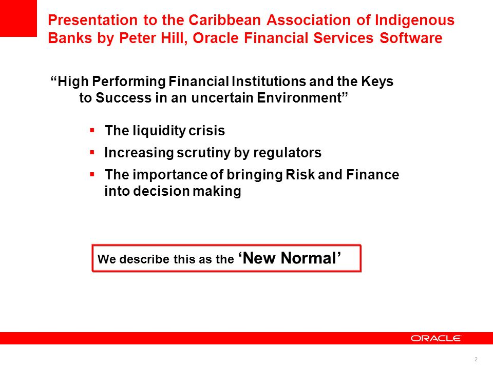 2 Presentation to the Caribbean Association of Indigenous Banks by Peter Hill, Oracle Financial Services Software High Performing Financial Institutions and the Keys to Success in an uncertain Environment  The liquidity crisis  Increasing scrutiny by regulators  The importance of bringing Risk and Finance into decision making We describe this as the 'New Normal'