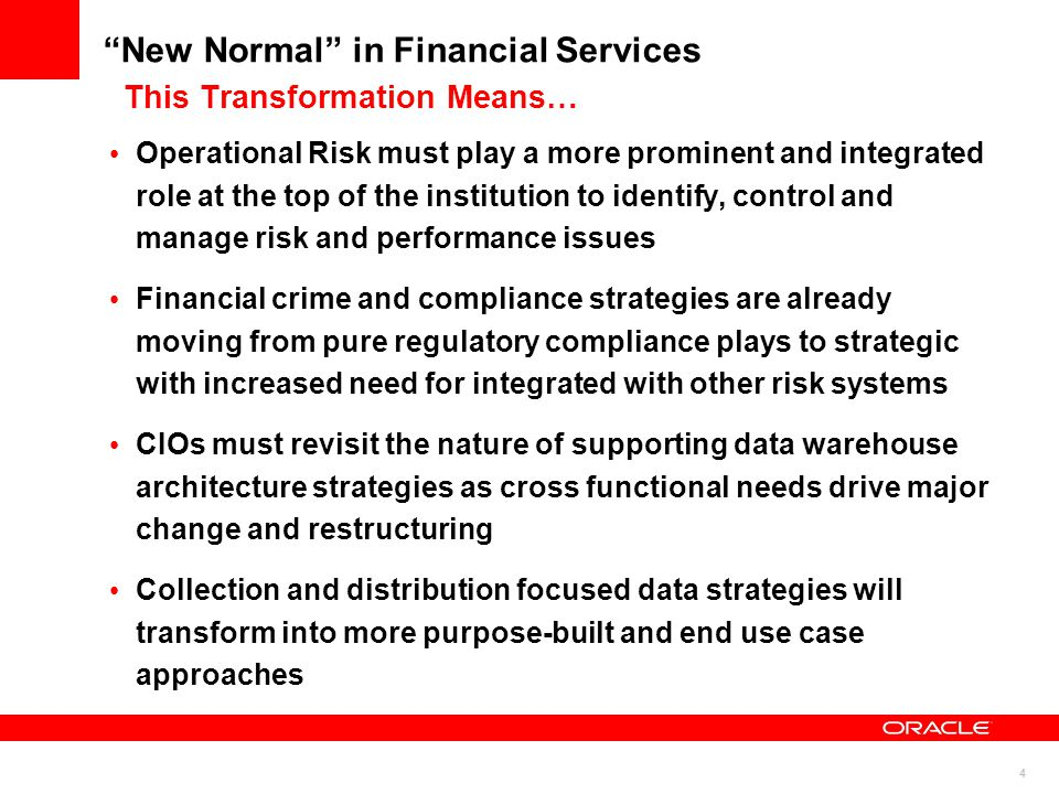 4 New Normal in Financial Services This Transformation Means… Operational Risk must play a more prominent and integrated role at the top of the institution to identify, control and manage risk and performance issues Financial crime and compliance strategies are already moving from pure regulatory compliance plays to strategic with increased need for integrated with other risk systems CIOs must revisit the nature of supporting data warehouse architecture strategies as cross functional needs drive major change and restructuring Collection and distribution focused data strategies will transform into more purpose-built and end use case approaches
