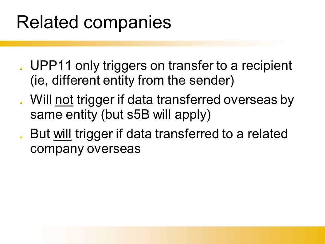 Related companies UPP11 only triggers on transfer to a recipient (ie, different entity from the sender)‏ Will not trigger if data transferred overseas by same entity (but s5B will apply)‏ But will trigger if data transferred to a related company overseas