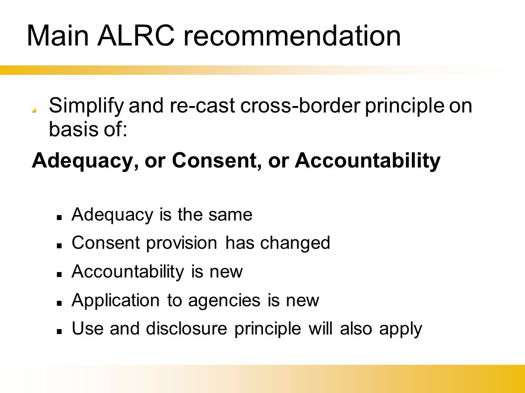 Main ALRC recommendation Simplify and re-cast cross-border principle on basis of: Adequacy, or Consent, or Accountability Adequacy is the same Consent