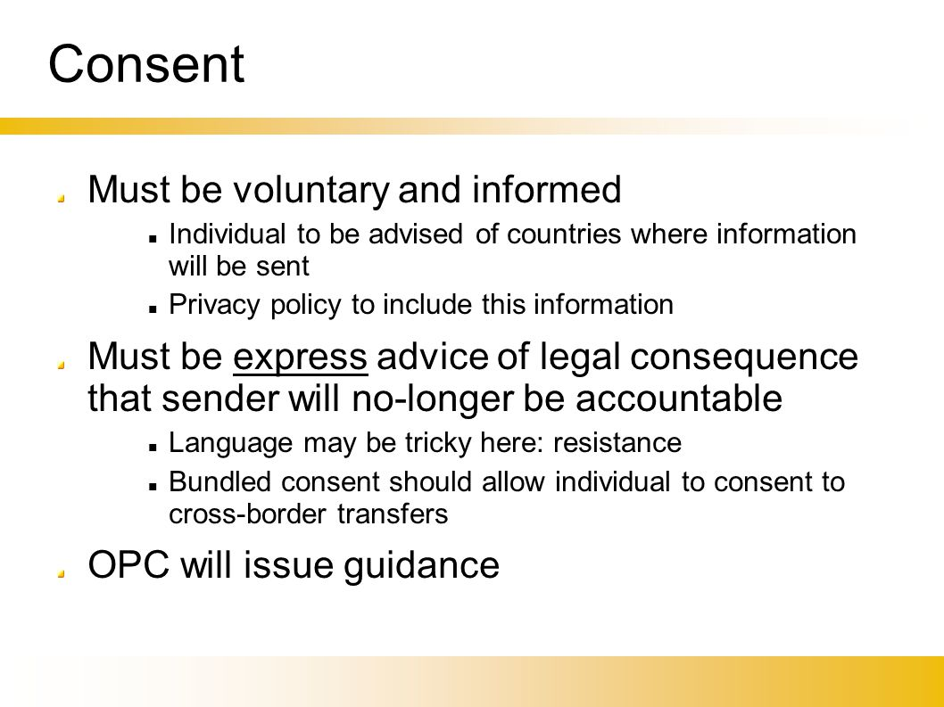 Consent Must be voluntary and informed Individual to be advised of countries where information will be sent Privacy policy to include this information Must be express advice of legal consequence that sender will no-longer be accountable Language may be tricky here: resistance Bundled consent should allow individual to consent to cross-border transfers OPC will issue guidance