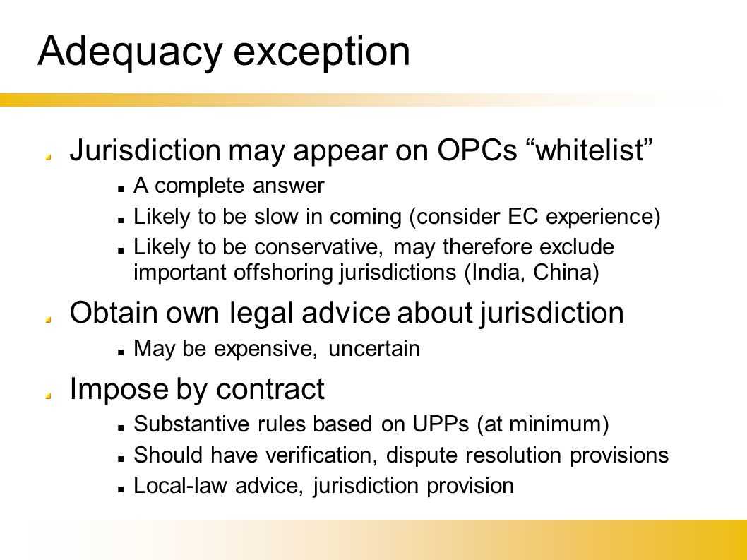 Adequacy exception Jurisdiction may appear on OPCs whitelist A complete answer Likely to be slow in coming (consider EC experience)‏ Likely to be conservative, may therefore exclude important offshoring jurisdictions (India, China)‏ Obtain own legal advice about jurisdiction May be expensive, uncertain Impose by contract Substantive rules based on UPPs (at minimum)‏ Should have verification, dispute resolution provisions Local-law advice, jurisdiction provision