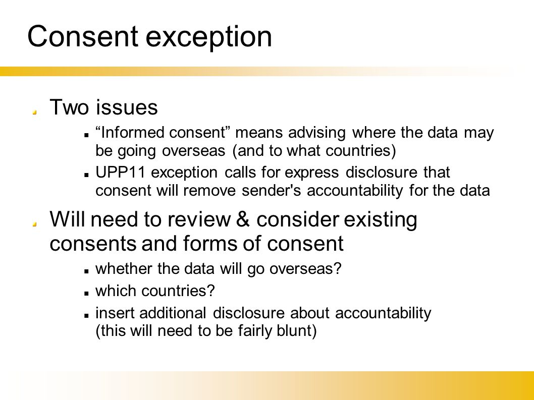 "Consent exception Two issues ""Informed consent"" means advising where the data may be going overseas (and to what countries)‏ UPP11 exception calls for"