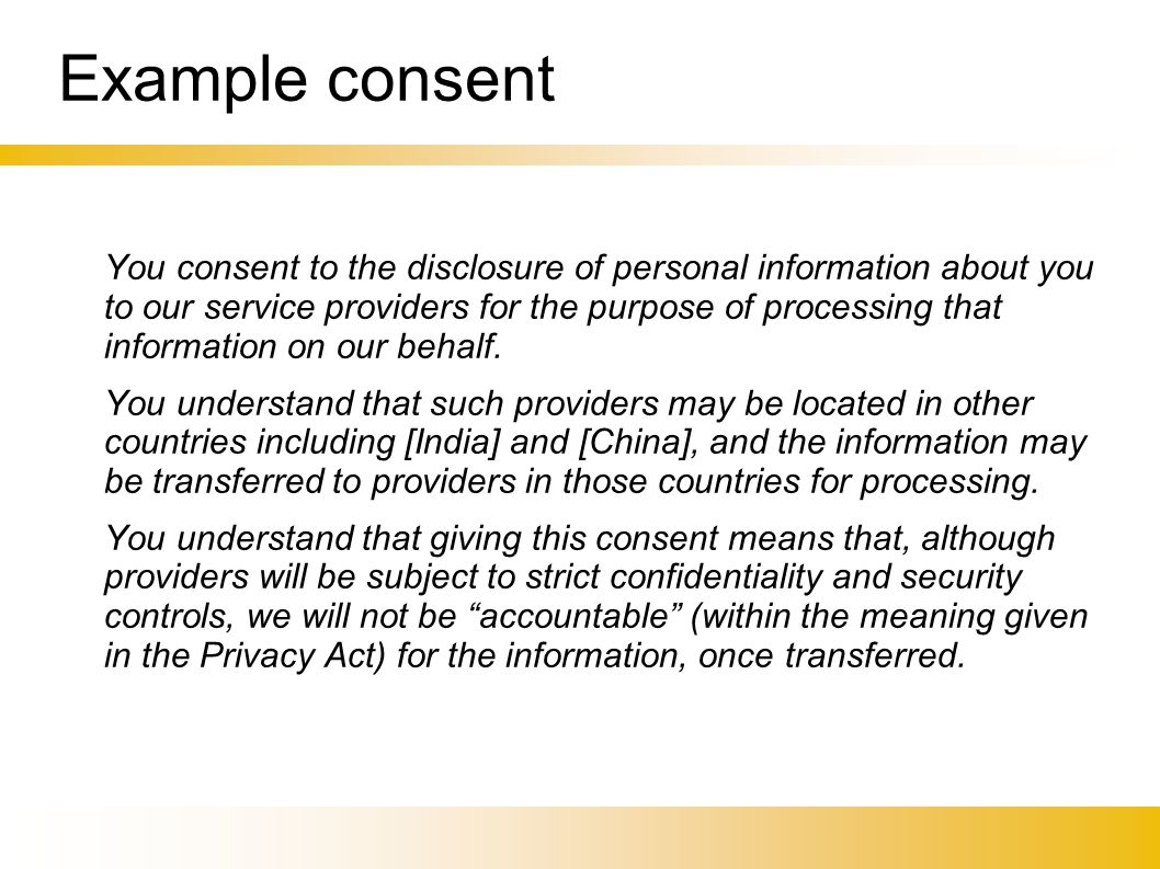 Example consent You consent to the disclosure of personal information about you to our service providers for the purpose of processing that information on our behalf.