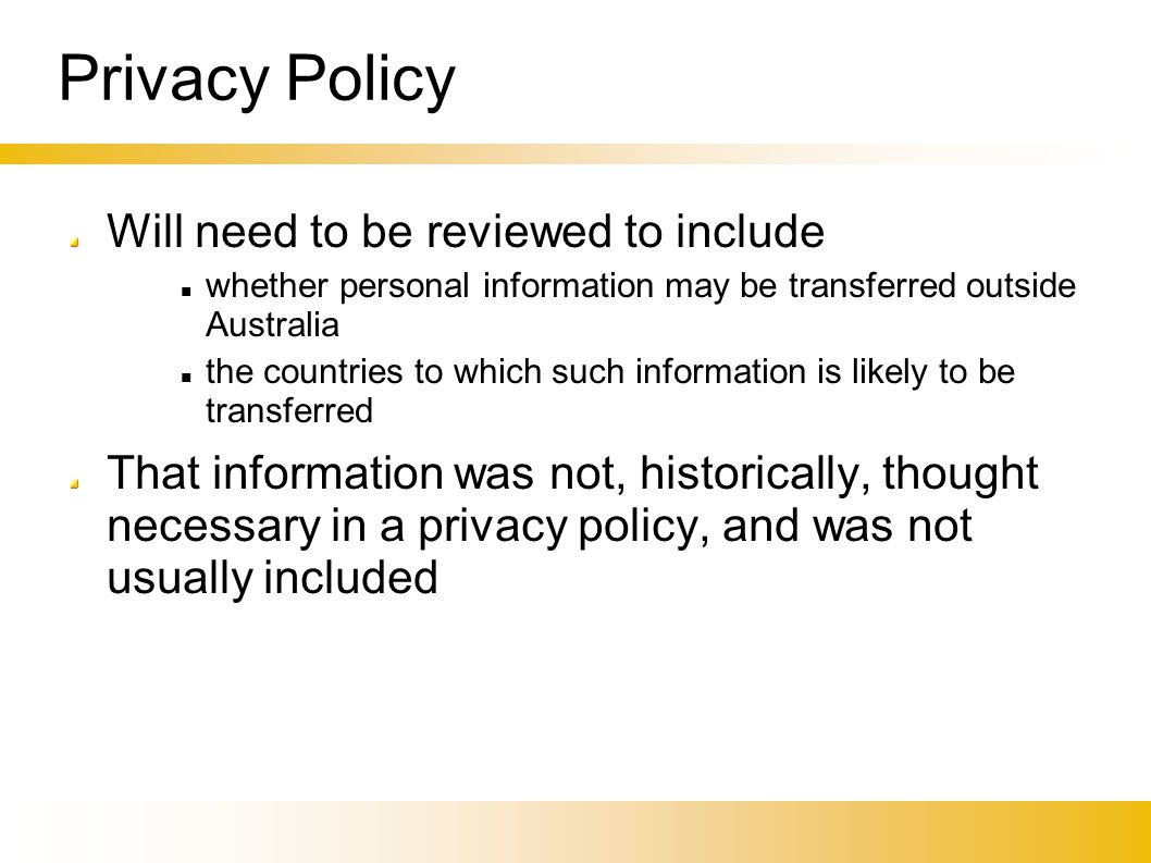 Privacy Policy Will need to be reviewed to include whether personal information may be transferred outside Australia the countries to which such infor