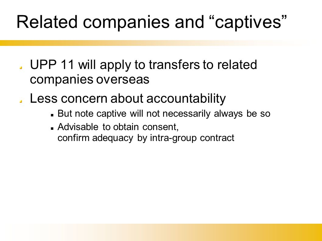 Related companies and captives UPP 11 will apply to transfers to related companies overseas Less concern about accountability But note captive will not necessarily always be so Advisable to obtain consent, confirm adequacy by intra-group contract
