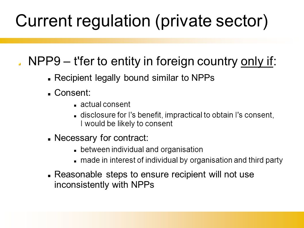 Current regulation (private sector)‏ NPP9 – t'fer to entity in foreign country only if: Recipient legally bound similar to NPPs Consent: actual consen