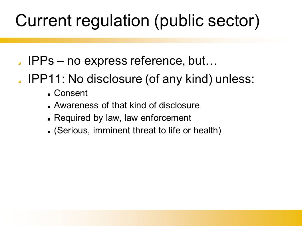 Current regulation (public sector)‏ IPPs – no express reference, but… IPP11: No disclosure (of any kind) unless: Consent Awareness of that kind of disclosure Required by law, law enforcement (Serious, imminent threat to life or health)‏