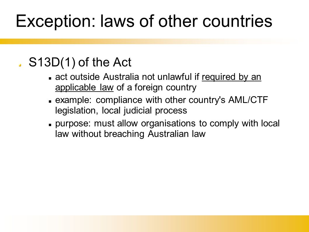 Exception: laws of other countries S13D(1) of the Act act outside Australia not unlawful if required by an applicable law of a foreign country example: compliance with other country s AML/CTF legislation, local judicial process purpose: must allow organisations to comply with local law without breaching Australian law