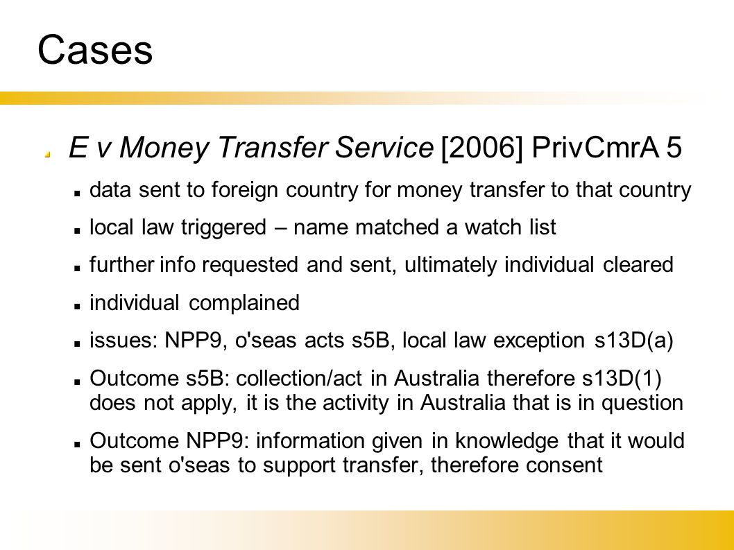 Cases E v Money Transfer Service [2006] PrivCmrA 5 data sent to foreign country for money transfer to that country local law triggered – name matched a watch list further info requested and sent, ultimately individual cleared individual complained issues: NPP9, o seas acts s5B, local law exception s13D(a)‏ Outcome s5B: collection/act in Australia therefore s13D(1) does not apply, it is the activity in Australia that is in question Outcome NPP9: information given in knowledge that it would be sent o seas to support transfer, therefore consent