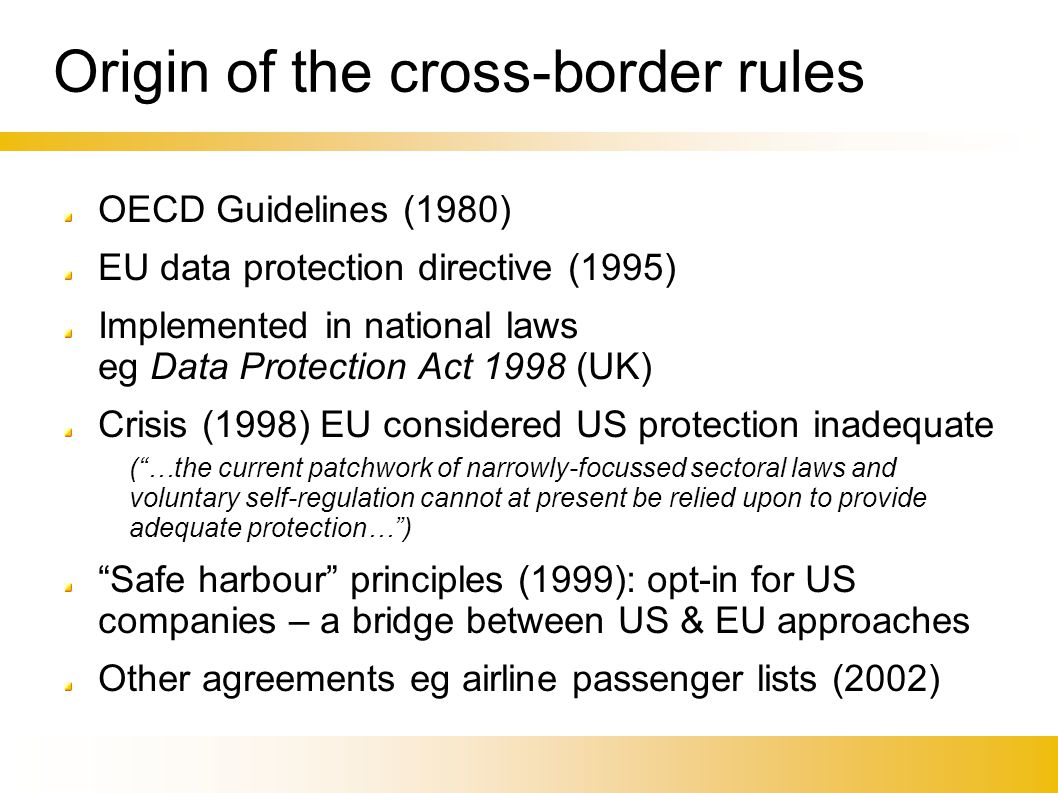 Origin of the cross-border rules OECD Guidelines (1980)‏ EU data protection directive (1995)‏ Implemented in national laws eg Data Protection Act 1998 (UK)‏ Crisis (1998) EU considered US protection inadequate ( …the current patchwork of narrowly-focussed sectoral laws and voluntary self-regulation cannot at present be relied upon to provide adequate protection… )‏ Safe harbour principles (1999): opt-in for US companies – a bridge between US & EU approaches Other agreements eg airline passenger lists (2002)‏