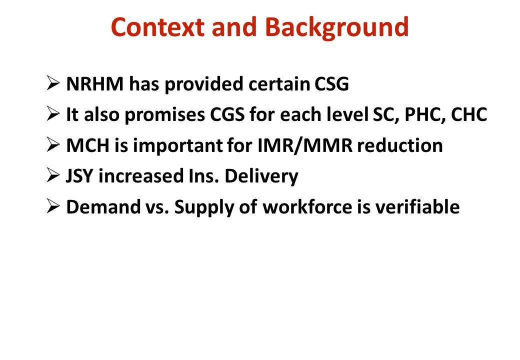 Context and Background  NRHM has provided certain CSG  It also promises CGS for each level SC, PHC, CHC  MCH is important for IMR/MMR reduction  JSY increased Ins.