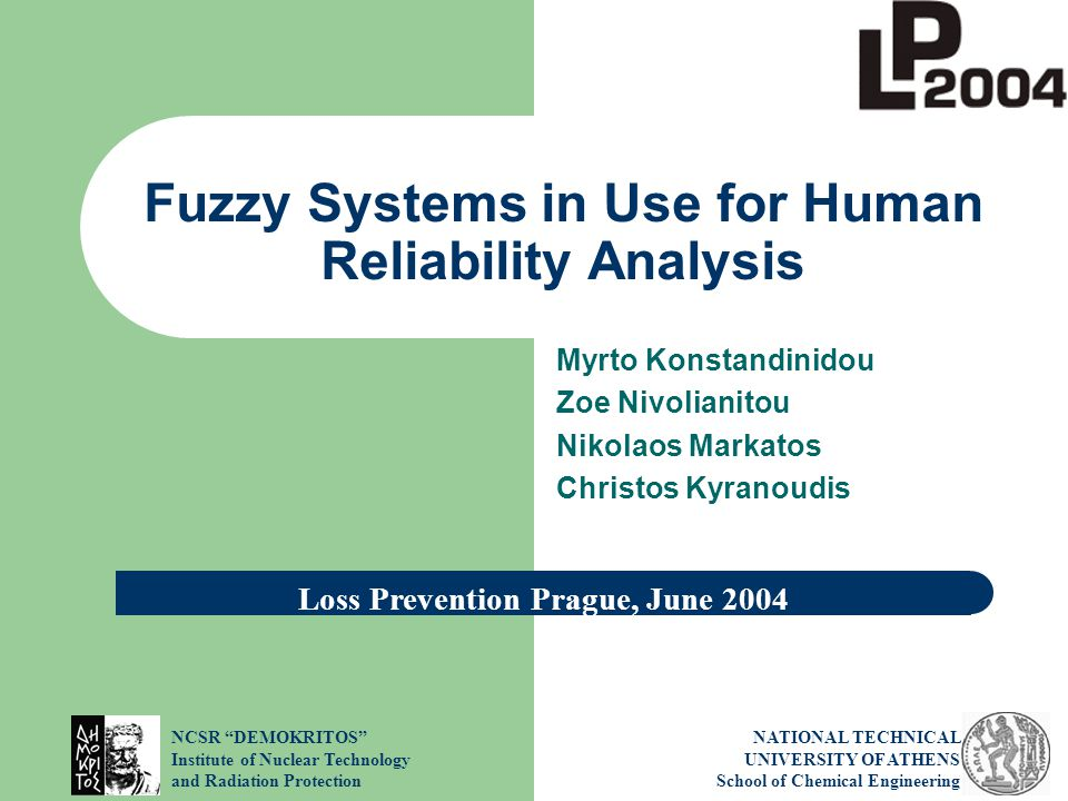 NCSR DEMOKRITOS Institute of Nuclear Technology and Radiation Protection NATIONAL TECHNICAL UNIVERSITY OF ATHENS School of Chemical Engineering Fuzzy Systems in Use for Human Reliability Analysis Myrto Konstandinidou Zoe Nivolianitou Nikolaos Markatos Christos Kyranoudis Loss Prevention Prague, June 2004