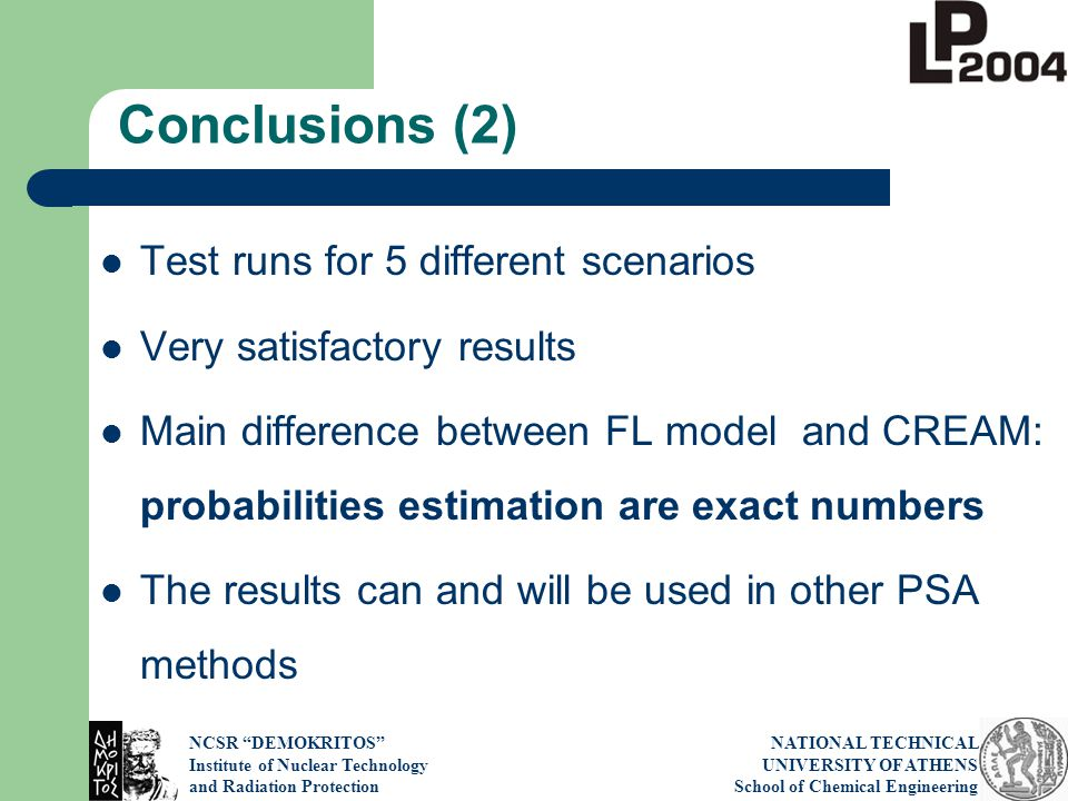 NCSR DEMOKRITOS Institute of Nuclear Technology and Radiation Protection NATIONAL TECHNICAL UNIVERSITY OF ATHENS School of Chemical Engineering Conclusions (2) Test runs for 5 different scenarios Very satisfactory results Main difference between FL model and CREAM: probabilities estimation are exact numbers The results can and will be used in other PSA methods