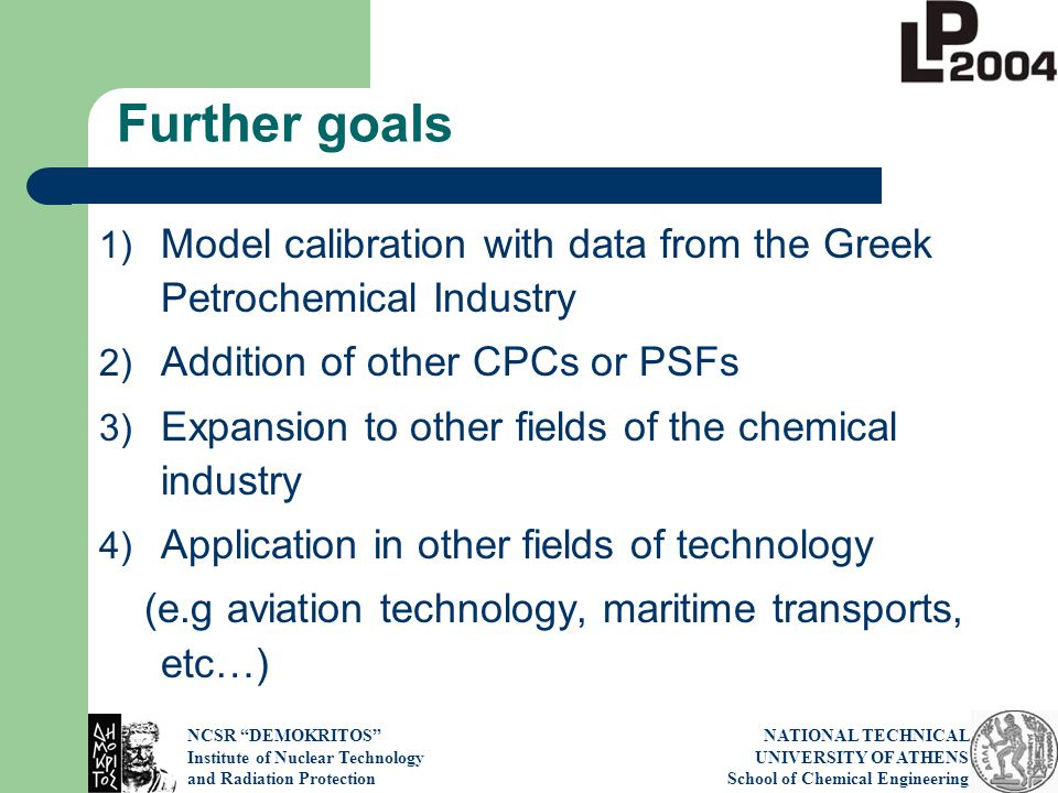 NCSR DEMOKRITOS Institute of Nuclear Technology and Radiation Protection NATIONAL TECHNICAL UNIVERSITY OF ATHENS School of Chemical Engineering Further goals 1) Model calibration with data from the Greek Petrochemical Industry 2) Addition of other CPCs or PSFs 3) Expansion to other fields of the chemical industry 4) Application in other fields of technology (e.g aviation technology, maritime transports, etc…)
