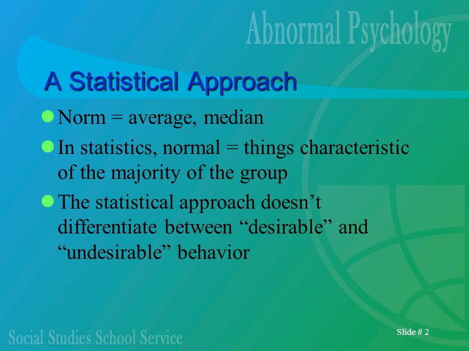 Slide # 2 A Statistical Approach Norm = average, median In statistics, normal = things characteristic of the majority of the group The statistical approach doesn't differentiate between desirable and undesirable behavior