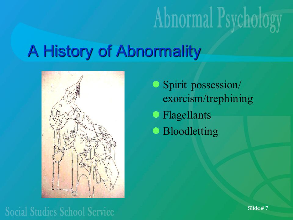 Slide # 7 A History of Abnormality Spirit possession/ exorcism/trephining Flagellants Bloodletting