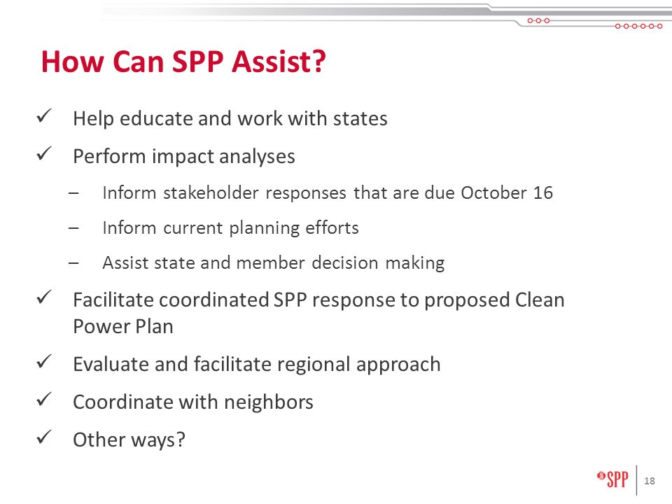 Help educate and work with states Perform impact analyses –Inform stakeholder responses that are due October 16 –Inform current planning efforts –Assist state and member decision making Facilitate coordinated SPP response to proposed Clean Power Plan Evaluate and facilitate regional approach Coordinate with neighbors Other ways.