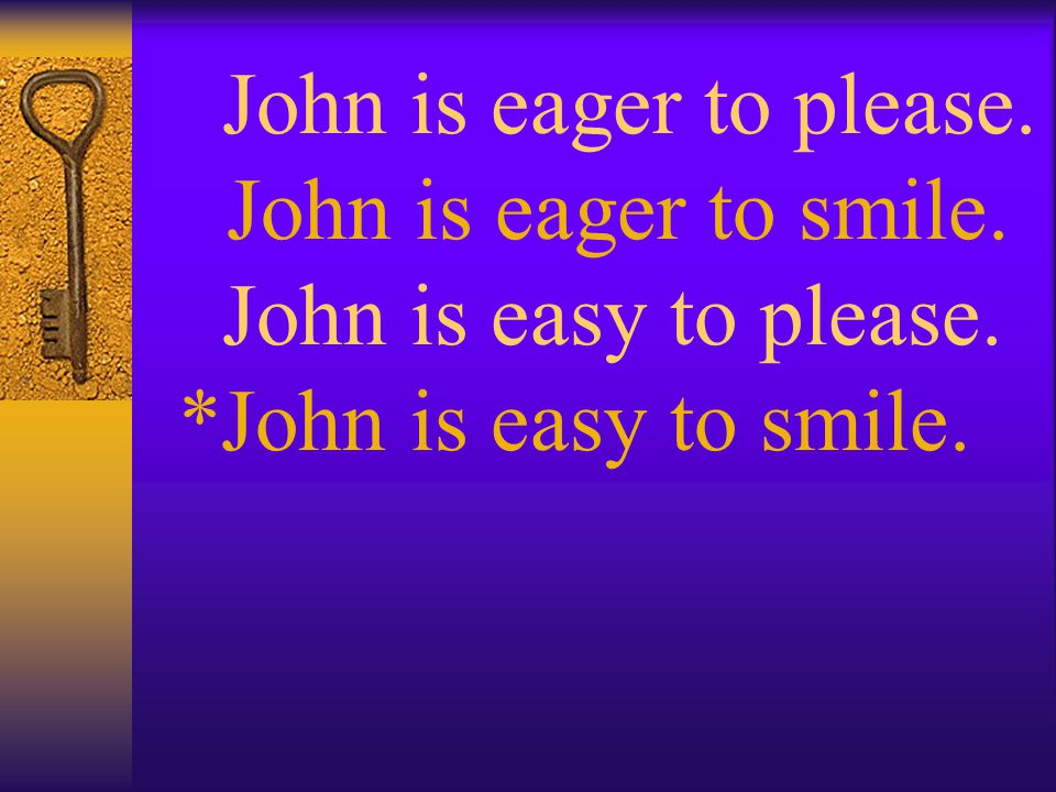John is eager to please. John is easy to please. John is eager to smile. John is easy to smile.