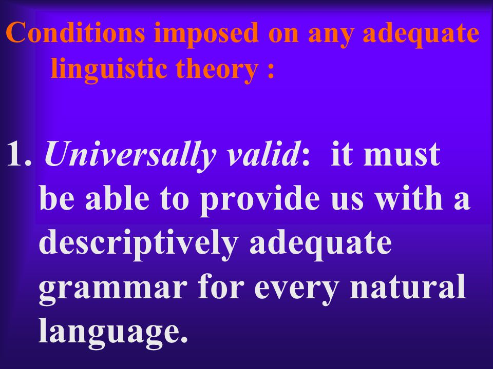 A linguistic theory attains explanatory adequacy just in case it provides a descriptively adequate grammar for every natural language, and does so in terms of a maximally constrained set of universal principles which represent psychologically plausible natural principles of mental computation.
