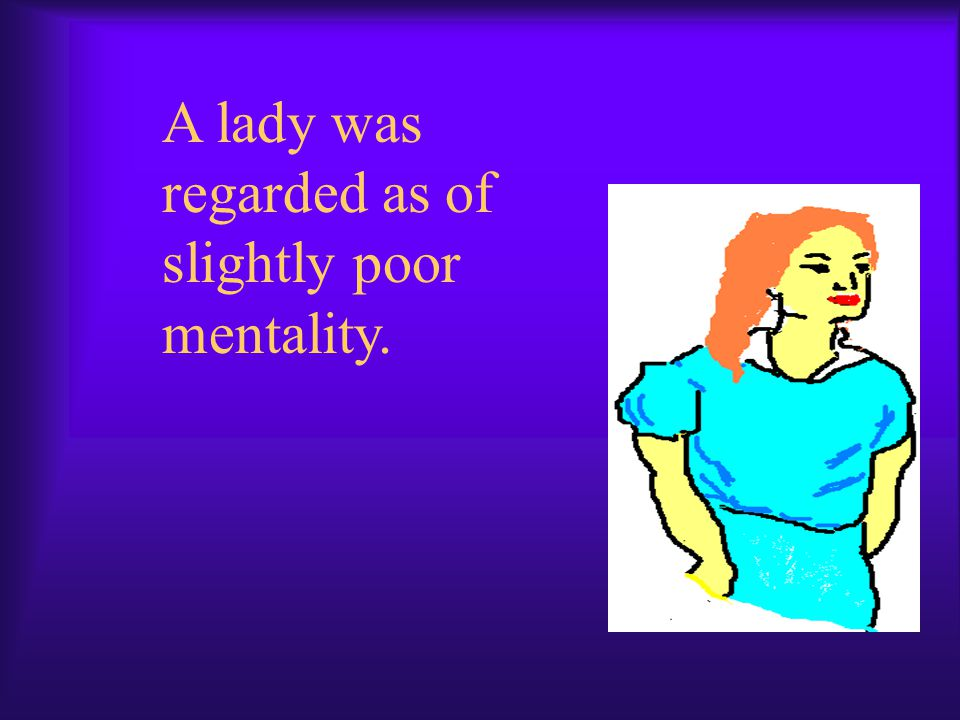 A lady was regarded as of slightly poor mentality.