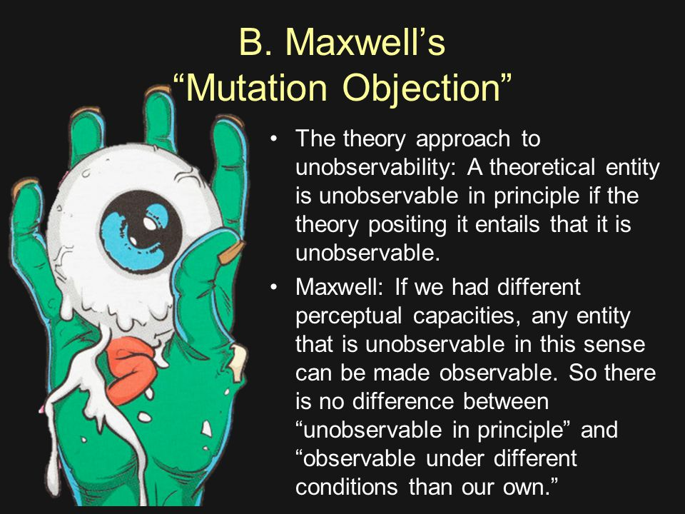 """B. Maxwell's """"Mutation Objection"""" The theory approach to unobservability: A theoretical entity is unobservable in principle if the theory positing it"""